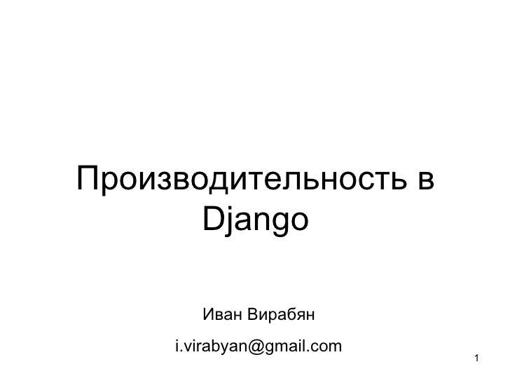 Производительность в       Django        Иван Вирабян     i.virabyan@gmail.com                            1
