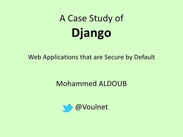 A Case Study of              DjangoWeb Applications that are Secure by Default         Mohammed ALDOUB               @Voul...