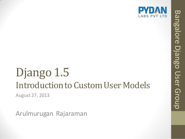 Django 1.5 Introductionto CustomUserModels Arulmurugan Rajaraman August27, 2013 BangaloreDjangoUserGroup