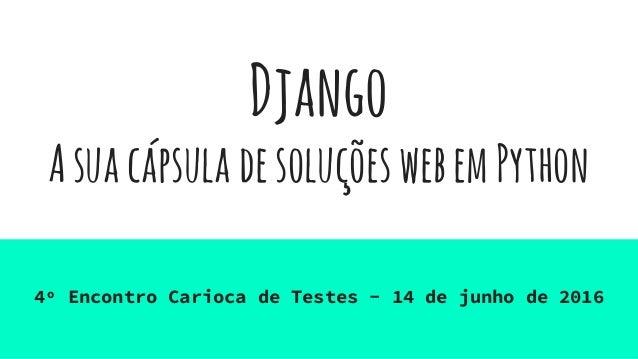 Django AsuacápsuladesoluçõeswebemPython 4º Encontro Carioca de Testes - 14 de junho de 2016