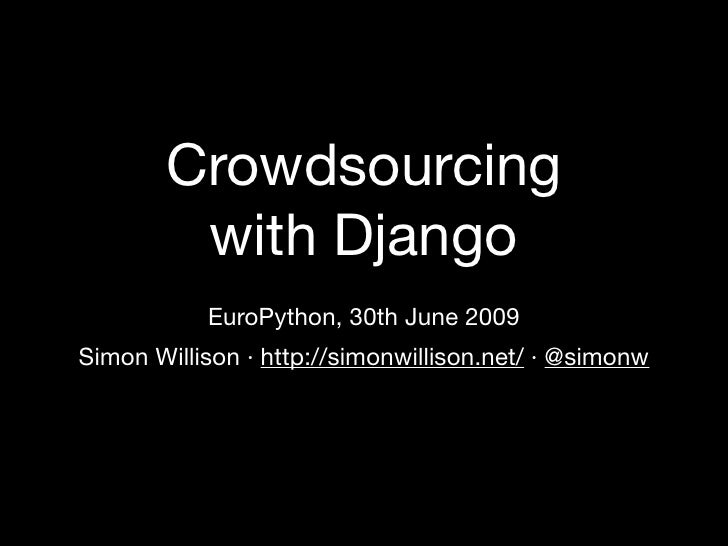 Crowdsourcing         with Django            EuroPython, 30th June 2009 Simon Willison · http://simonwillison.net/ · @simo...