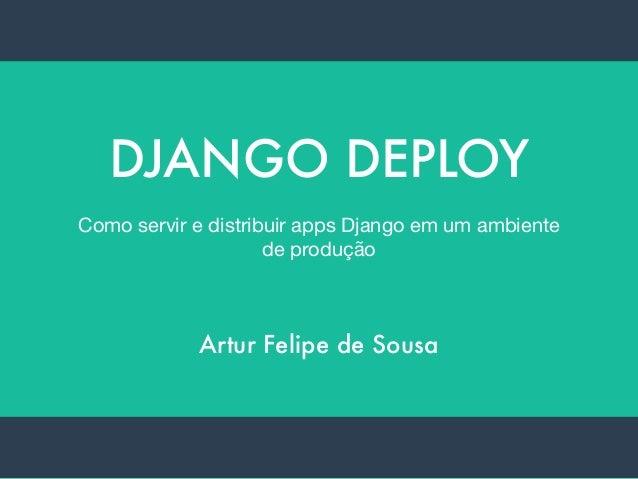 DJANGO DEPLOY Como servir e distribuir apps Django em um ambiente de produção Artur Felipe de Sousa