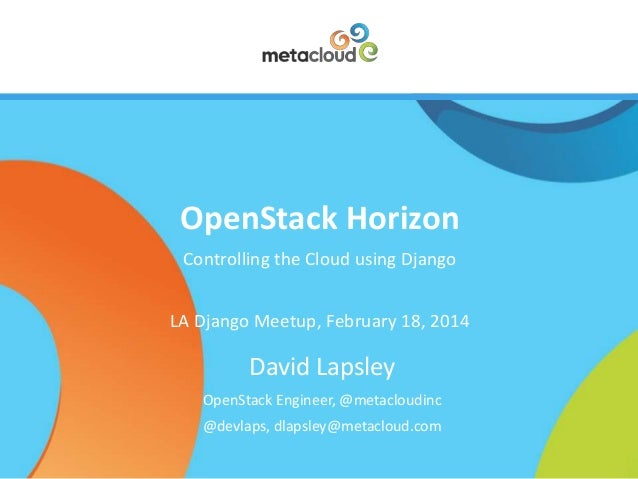 OpenStack Horizon Controlling the Cloud using Django LA Django Meetup, February 18, 2014  David Lapsley OpenStack Engineer...