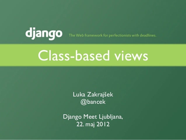 Class-based views      Luka Zakrajšek        @bancek   Django Meet Ljubljana,       22. maj 2012