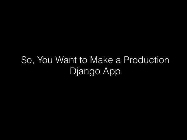 So, You Want to Make a Production          Django App