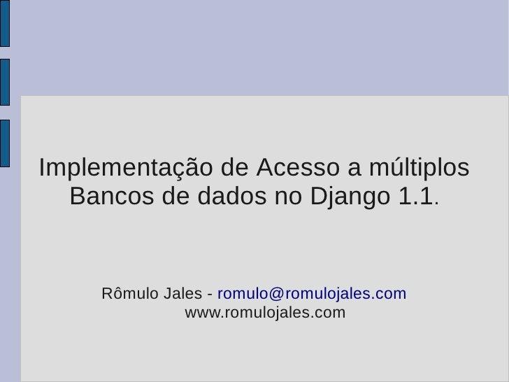 Implementação de Acesso a múltiplos   Bancos de dados no Django 1.1.        Rômulo Jales - romulo@romulojales.com         ...