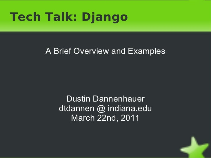 Tech Talk: Django A Brief Overview and Examples Dustin Dannenhauer dtdannen @ indiana.edu March 22nd, 2011