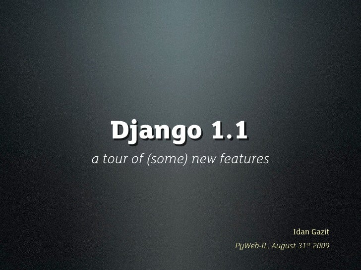 Django 1.1 a tour of (some) new features                                          Idan Gazit                        PyWeb-...