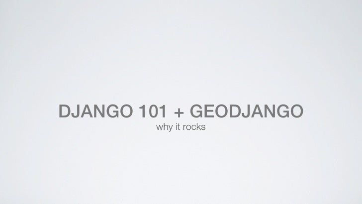 DJANGO 101 + GEODJANGO        why it rocks