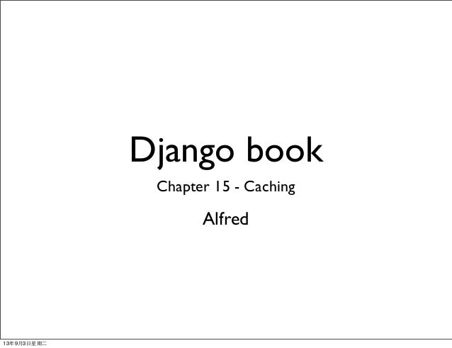 Django book Chapter 15 - Caching Alfred 13年9月3⽇日星期⼆二