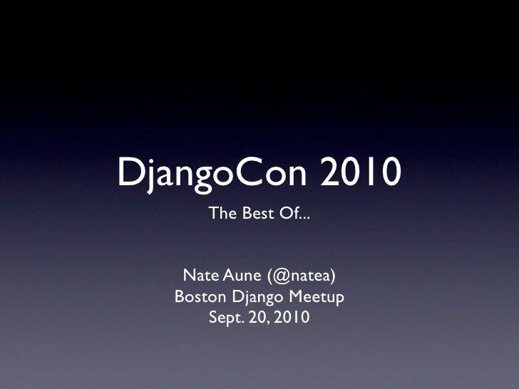 DjangoCon 2010      The Best Of...      Nate Aune (@natea)   Boston Django Meetup       Sept. 20, 2010
