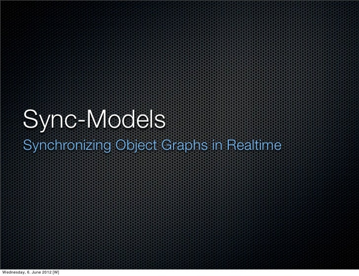 Sync-Models         Synchronizing Object Graphs in RealtimeWednesday, 6. June 2012 [W]