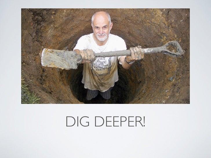 DIG DEEPER!