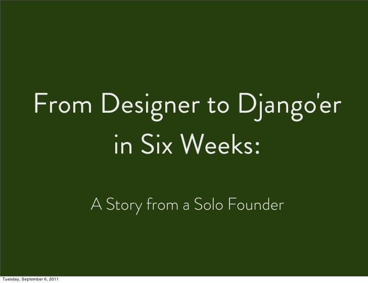 From Designer to Djangoer                   in Six Weeks:                             A Story from a Solo FounderTuesday, ...
