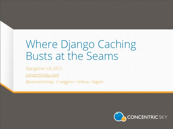 Where Django CachingBusts at the SeamsDjangoCon US 2012concentricsky.com@concentricsky // wiggins / rimkus / biglan