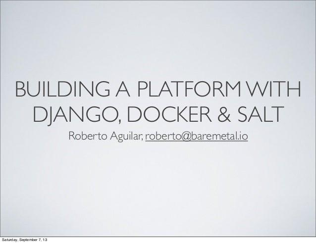 BUILDING A PLATFORM WITH DJANGO, DOCKER & SALT Roberto Aguilar, roberto@baremetal.io Saturday, September 7, 13