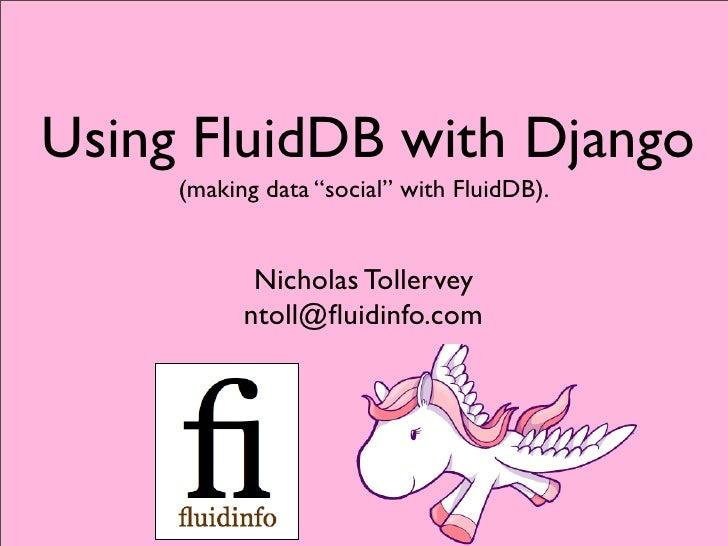 "Using FluidDB with Django      (making data ""social"" with FluidDB).               Nicholas Tollervey            ntoll@fluid..."