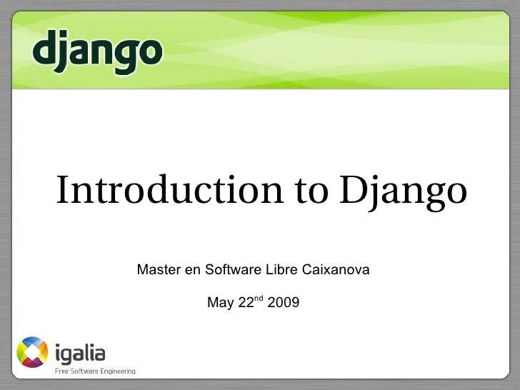 Introduction to Django     Master en Software Libre Caixanova                May 22nd 2009