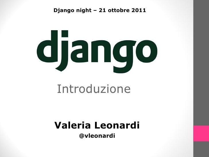 Introduzione Valeria Leonardi @vleonardi Django night – 21 ottobre 2011