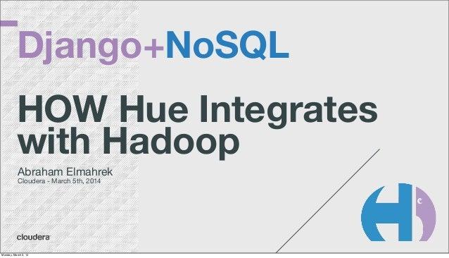 Django+NoSQL HOW Hue Integrates with Hadoop Abraham Elmahrek Cloudera - March 5th, 2014  Monday, March 3, 14