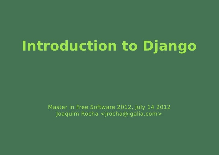 Introduction to Django   Master in Free Software 2012, July 14 2012     Joaquim Rocha <jrocha@igalia.com>