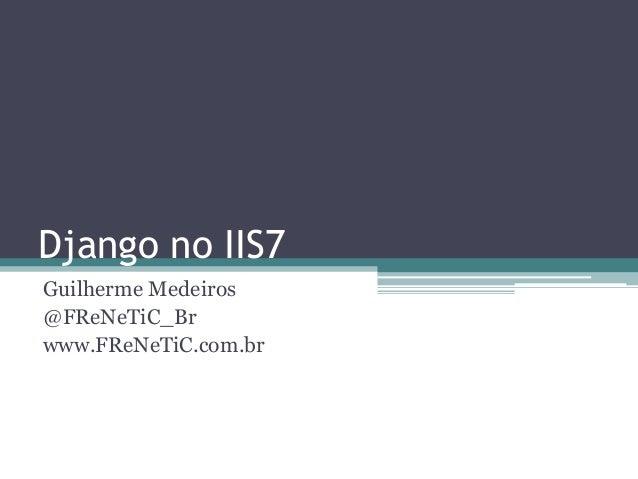 Django no IIS7Guilherme Medeiros@FReNeTiC_Brwww.FReNeTiC.com.br