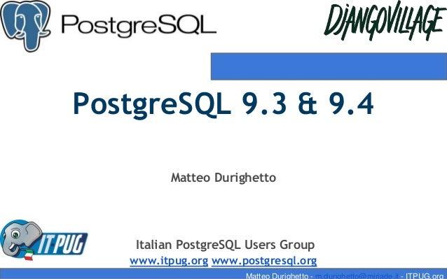 PostgreSQL 9.3 & 9.4 Matteo Durighetto Italian PostgreSQL Users Group www.itpug.org www.postgresql.org Matteo Durighetto -...