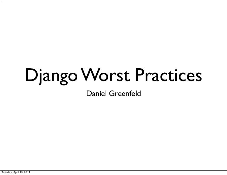 Django Worst Practices                          Daniel GreenfeldTuesday, April 19, 2011