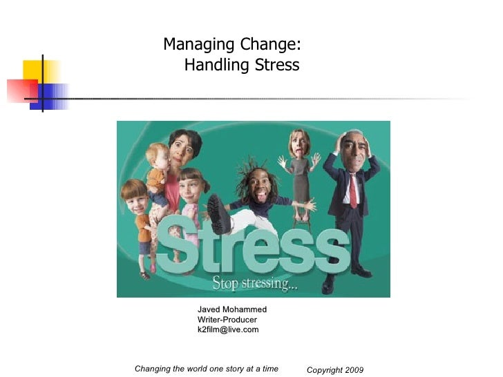 Managing Change: Handling Stress Changing the world one story at a time Javed Mohammed Writer-Producer [email_address] Cop...