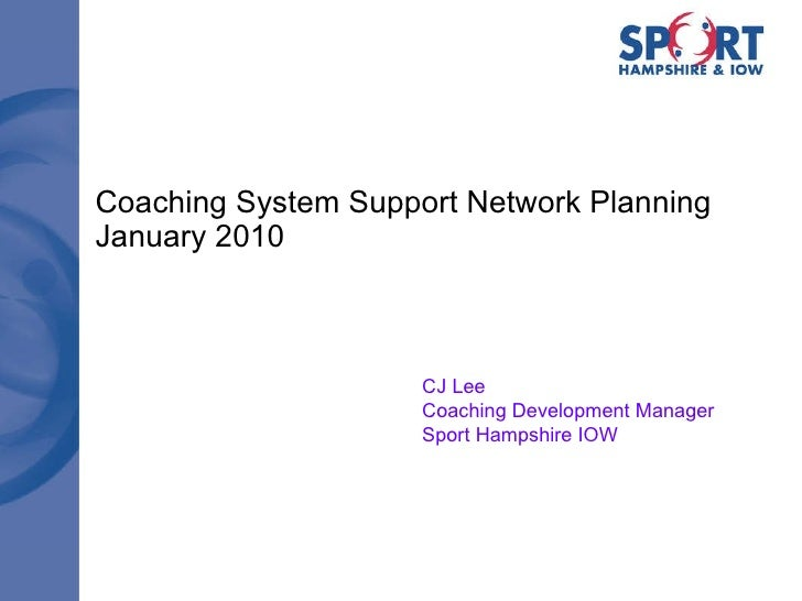 Coaching System Support Network Planning January 2010 CJ Lee Coaching Development Manager Sport Hampshire IOW