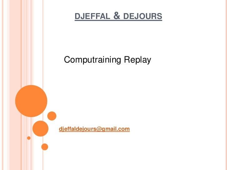 DJEFFAL      & DEJOURS Computraining Replaydjeffaldejours@gmail.com