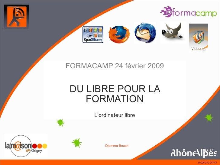 FORMACAMP 24 février 2009    DU LIBRE POUR LA     FORMATION        L'ordinateur libre                  Djemma Bousri      ...