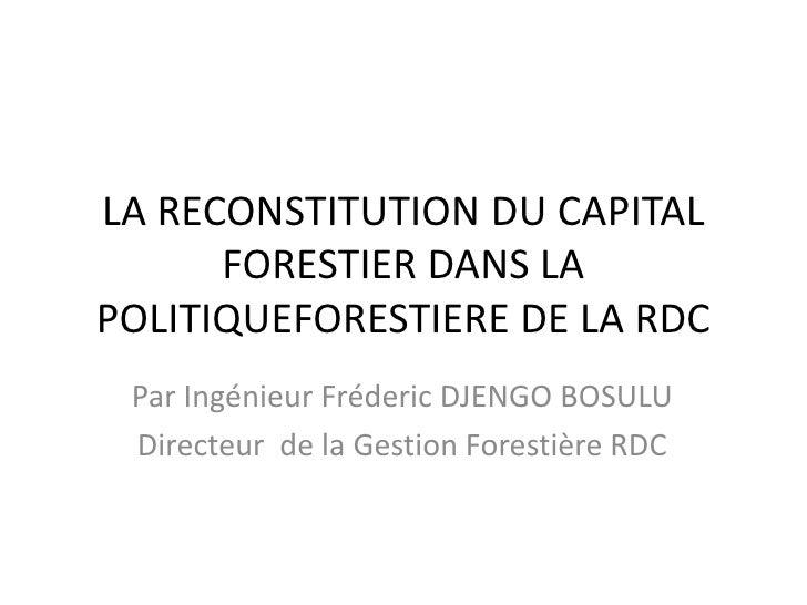 LA RECONSTITUTION DU CAPITAL       FORESTIER DANS LA POLITIQUEFORESTIERE DE LA RDC  Par Ingénieur Fréderic DJENGO BOSULU  ...