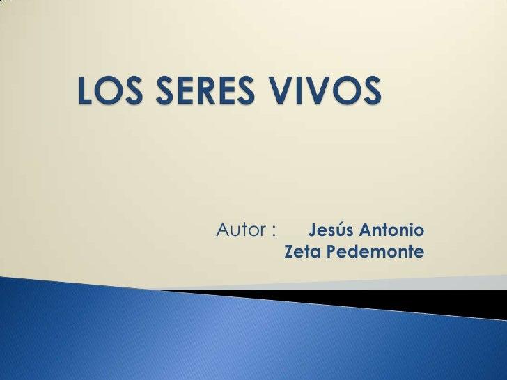 LOS SERES VIVOS<br />Autor :      Jesús Antonio    Zeta Pedemonte<br />