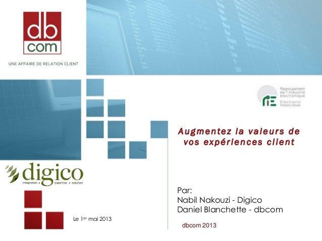 Le 1er mai 2013Augmentez la valeur s devos expériences clientPar:Nabil Nakouzi - DigicoDaniel Blanchette - dbcomdbcom 2013