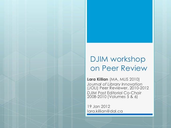 DJIM workshop on Peer ReviewLara Killian (MA, MLIS 2010)Journal of Library Innovation(JOLI) Peer Reviewer, 2010-2012DJIM P...