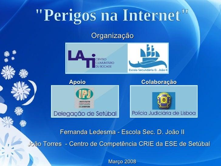 """""""Perigos na Internet"""" Organização Apoio  Colaboração Fernanda Ledesma - Escola Sec. D. João II João Torres  - Ce..."""