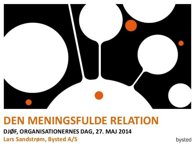DEN MENINGSFULDE RELATION DJØF, ORGANISATIONERNES DAG, 27. MAJ 2014 Lars Sandstrøm, Bysted A/S