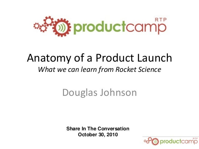 Share In The Conversation October 30, 2010 Anatomy of a Product Launch What we can learn from Rocket Science Douglas Johns...