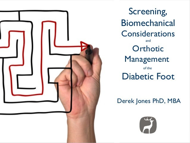 Screening, Biomechanical Considerations         and   Orthotic  Management        of the Diabetic FootDerek Jones PhD, MBA