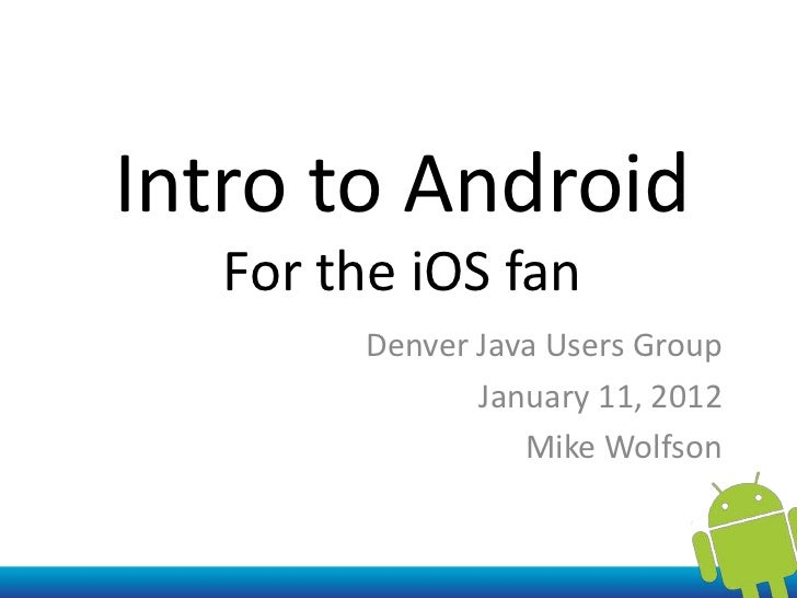 Intro to Android   For the iOS fan        Denver Java Users Group               January 11, 2012                  Mike Wol...