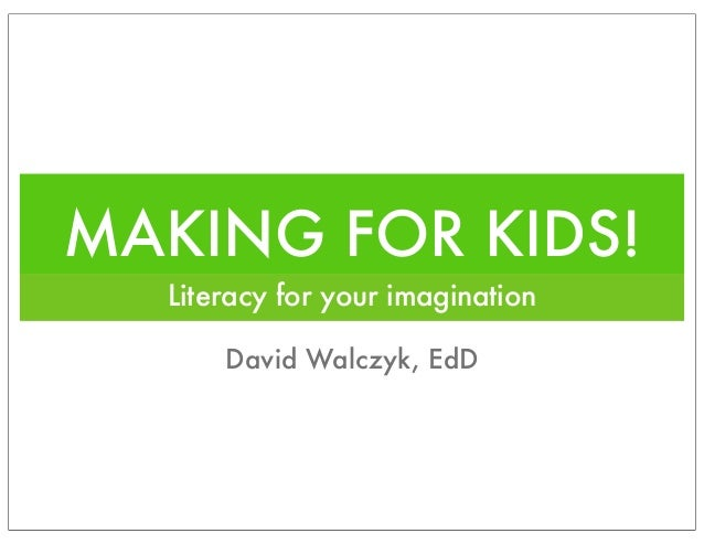MAKING FOR KIDS! Literacy for your imagination David Walczyk, EdD
