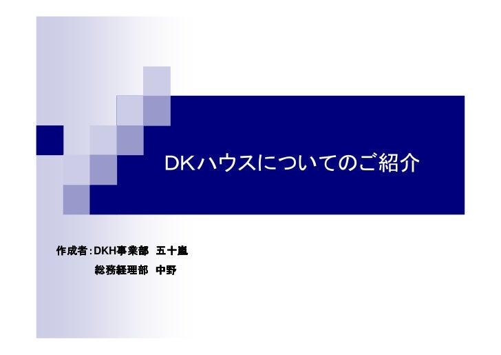 DKハウスについてのご紹介作成者:DKH事業部 五十嵐作成者:   事業部    総務経理部 中野