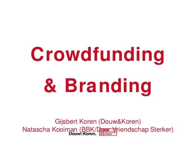 Crowdfunding & Branding Gijsbert Koren (Douw&Koren) Natascha Kooiman (BBK/Door Vriendschap Sterker)