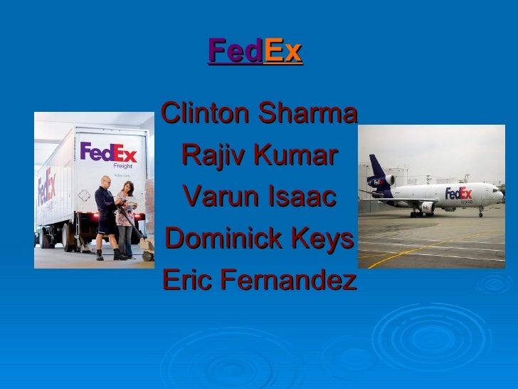 Fed Ex   <ul><li>Clinton Sharma </li></ul><ul><li>Rajiv Kumar </li></ul><ul><li>Varun Isaac </li></ul><ul><li>Dominick Key...