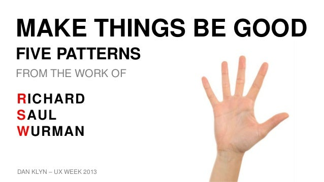 MAKE THINGS BE GOOD FIVE PATTERNS FROM THE WORK OF DAN KLYN – UX WEEK 2013 RICHARD SAUL WURMAN