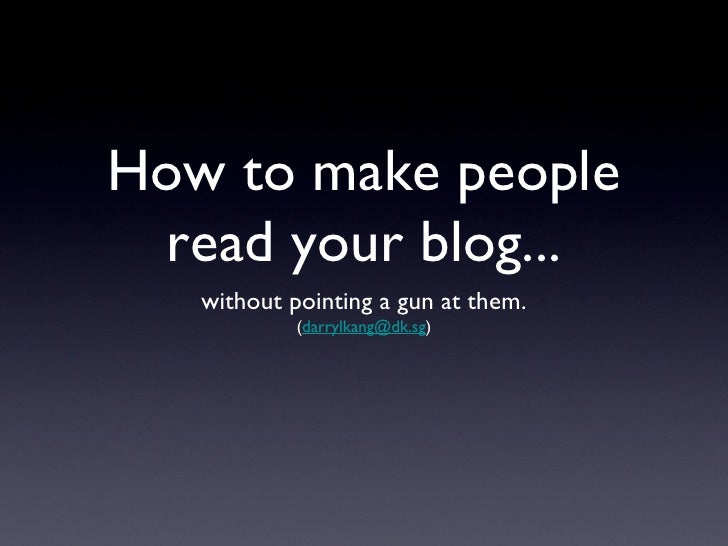 How to make people read your blog...   without pointing a gun at them.            (darrylkang@dk.sg)