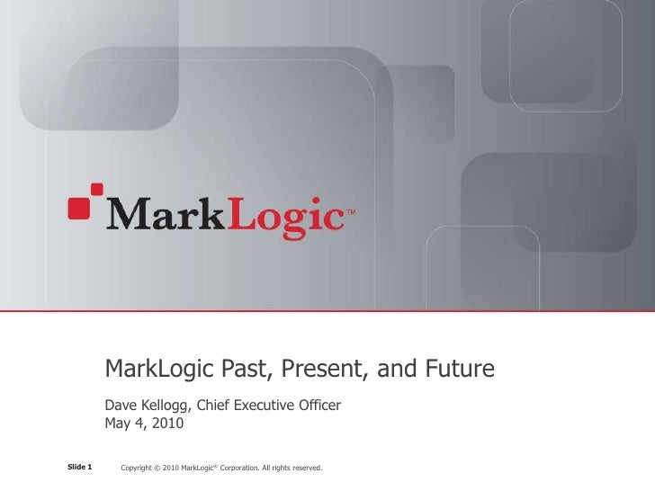 MarkLogic Past, Present, and Future           Dave Kellogg, Chief Executive Officer           May 4, 2010  Slide 1     Cop...