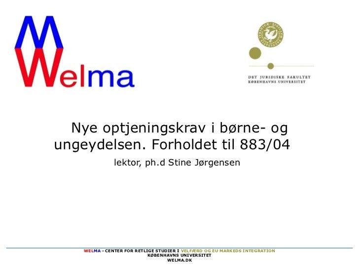 Nye optjeningskrav i børne- ogungeydelsen. Forholdet til 883/04               lektor, ph.d Stine Jørgensen    WELMA - CENT...