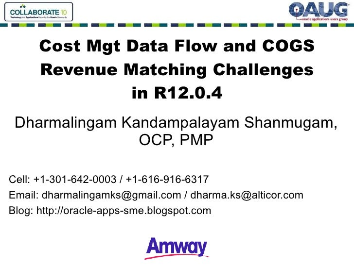Cost Mgt Data Flow and COGS Revenue Matching Challenges in R12.0.4 Dharma lingam Kandampalayam Shanmugam, OCP, PMP Cell: +...